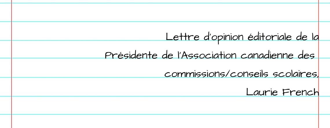 Lettre d'opinion éditoriale de la Présidente de l'Association canadienne des  commissions/conseils scolaires, Laurie French